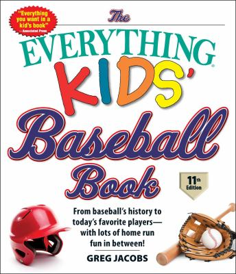 Cover image for The Everything Kids' Baseball Book : From Baseball's History to Today's Favorite Players--with Lots of Home Run Fun in Between!