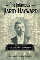 Cover image for The infamous Harry Hayward : a true account of murder and mesmerism in gilded age Minnesota