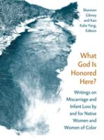 Cover image for What God is honored here? : writings on miscarriage and infant loss by and for native women and women of color