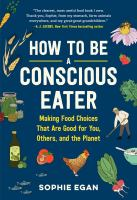 Cover image for How to be a conscious eater : making food choices that are good for you, others, and the planet
