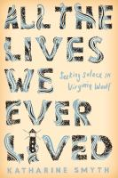 Cover image for All the lives we ever lived : seeking solace in Virginia Woolf