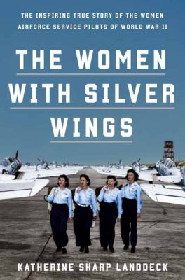 Cover image for The women with silver wings : the inspiring true story of the women Airforce service pilots of World War II