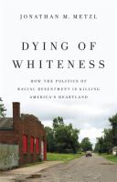 Cover image for Dying of whiteness : how the politics of racial resentment is killing America's heartland
