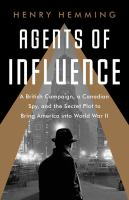 Cover image for Agents of influence : a British campaign, a Canadian spy, and the secret plot to bring America into World War II