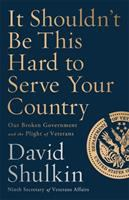 Cover image for It shouldn't be this hard to serve your country : our broken government and the plight of veterans