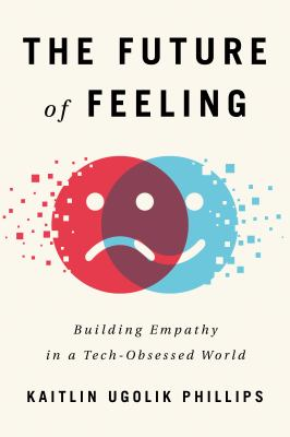 Cover image for The future of feeling : building empathy in a tech-obsessed world