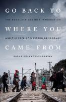 Cover image for Go back to where you came from : the backlash against immigration and the fate of western democracy