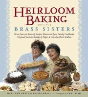 Cover image for Heirloom baking with the Brass sisters : more than 100 years of recipes discovered from family cookbooks, original journals, scraps of paper, and grandmother's kitchen