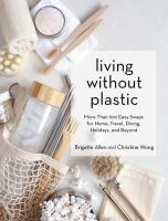 Cover image for Living without plastic : more than 100 easy swaps for home, travel, dining, holidays, and beyond