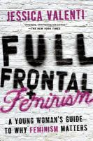 Cover image for Full frontal feminism : a young woman's guide to why feminism matters