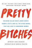Cover image for Pretty bitches : on being called crazy, angry, bossy, frumpy, feisty, and all the other words that are used to undermine women