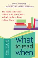 Cover image for What to read when : the books and stories to read with your child and all the best times to read them