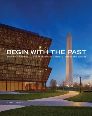 Cover image for Begin with the past : building the National Museum of African American History & Culture