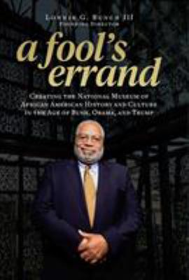 Cover image for A fool's errand : creating the National Museum of African American History and Culture in the age of Bush, Obama, and Trump