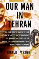 Cover image for Our man in Tehran : the true story behind the secret mission to save six Americans during the Iran Hostage Crisis and the foreign ambassador who worked with the CIA to bring them home