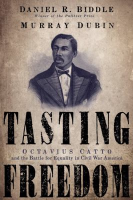 Cover image for Tasting freedom : Octavius Catto and the battle for equality in Civil War America