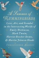 Cover image for A summer of hummingbirds : love, art, and scandal in the intersecting worlds of Emily Dickinson, Mark Twain, Harriet Beecher Stowe, and Martin Johnson Heade