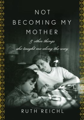 Cover image for Not becoming my mother : and other things she taught me along the way