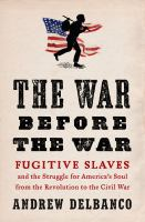 Cover image for The war before the war : fugitive slaves and the struggle for America's soul from the Revolution to the Civil War