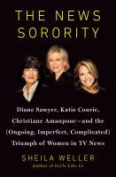 Cover image for The news sorority : Diane Sawyer, Katie Couric, Christiane Amanpour-- and the (ongoing, imperfect, complicated) triumph of women in TV news