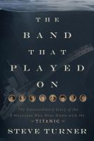 Cover image for The band that played on : the extraordinary story of the 8 musicians who went down with the Titanic