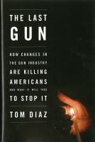 Cover image for The last gun : how changes in the gun industry are killing Americans and what it will take to stop it