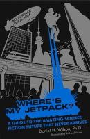 Cover image for Where's my jetpack? : a guide to the amazing science fiction future that never arrived