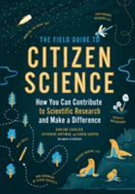 Cover image for The field guide to citizen science : how you can contribute to scientific research and make a difference