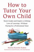 Cover image for How to tutor your own child : boost grades and inspire a lifelong love of learning-- without paying for a professional tutor