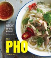 Cover image for The pho cookbook : easy to adventurous recipes for Vietnam's favorite soup and noodles