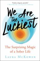 Cover image for We are the luckiest : the surprising magic of a sober life