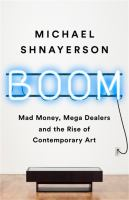 Cover image for Boom : mad money, mega dealers, and the rise of contemporary art