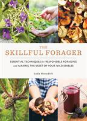 Cover image for The skillful forager : essential techniques for responsible foraging and making the most of your wild edibles