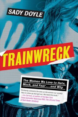 Cover image for Trainwreck : the women we love to hate, mock, and fear ... and why