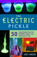 Cover image for The electric pickle : 50 experiments from the periodic table, from aluminum to zinc