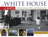 Cover image for The White House for kids : a history of a home, office, and national symbol : with 21 activities