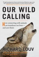 Cover image for Our wild calling : how connecting with animals can transform our lives-- and save theirs