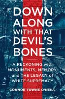 Cover image for Down along with that devil's bones : a reckoning with monuments, memory, and the legacy of white supremacy