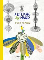Cover image for A life made by hand : the story of Ruth Asawa