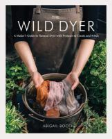 Cover image for The wild dyer : a maker's guide to natural dyes with projects to create and stitch