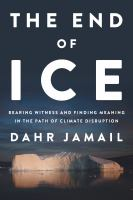 Cover image for The end of ice : bearing witness and finding meaning in the path of climate disruption