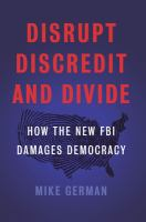Cover image for Disrupt, discredit, and divide : how the new FBI damages our democracy