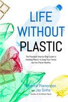 Cover image for Life without plastic : the practical step-by-step guide to avoiding plastic to keep your family and the planet healthy