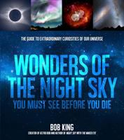 Cover image for Wonders of the night sky you must see before you die : the guide to extraordinary curiosities of our universe