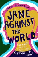 Cover image for Jane against the world : Roe v. Wade and the fight for reproductive rights
