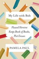 Cover image for My life with Bob : flawed heroine keeps book of books, plot ensues