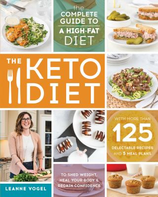 Cover image for The keto diet : the complete guide to a high-fat diet -- with more than 125 delectable recipes and 5 meal plans to shed weight, heal your body & regain confidence