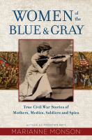 Cover image for Women of the blue & gray : true Civil War stories of mothers, medics, soldiers, and spies