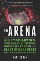 Cover image for The arena : inside the tailgating, ticket-scalping, mascot-racing, dubiously funded, and possibly haunted monuments of American sport