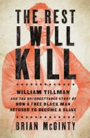 Cover image for The rest I will kill : William Tillman and the unforgettable story of how a free black man refused to become a slave